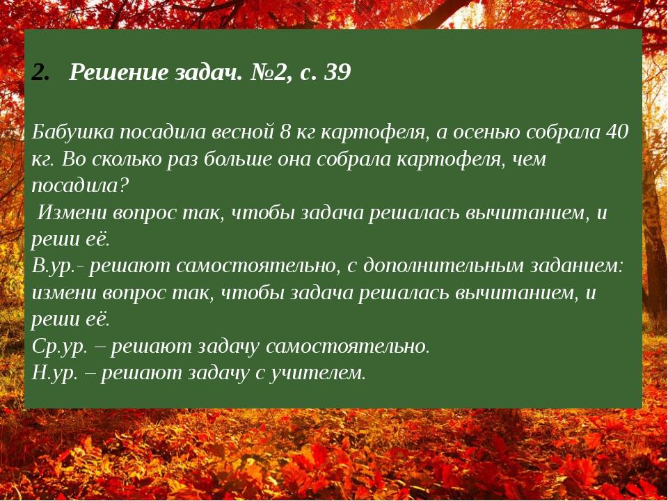 ? Решение задач. №2, с. 39 Бабушка посадила весной 8 кг картофеля, а осенью с...