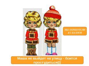 ВЫ ЗАРАБОТАЛИ 4-5 БАЛЛОВ Маша не выйдет на улицу - боится простудиться(((