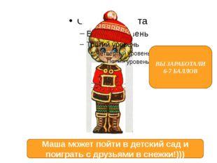 ВЫ ЗАРАБОТАЛИ 6-7 БАЛЛОВ Маша может пойти в детский сад и поиграть с друзьям