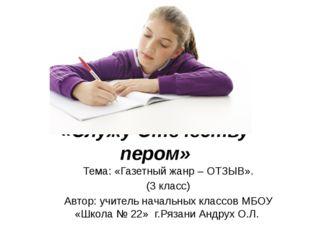 «Служу Отечеству пером» Тема: «Газетный жанр – ОТЗЫВ». (3 класс) Автор: учите