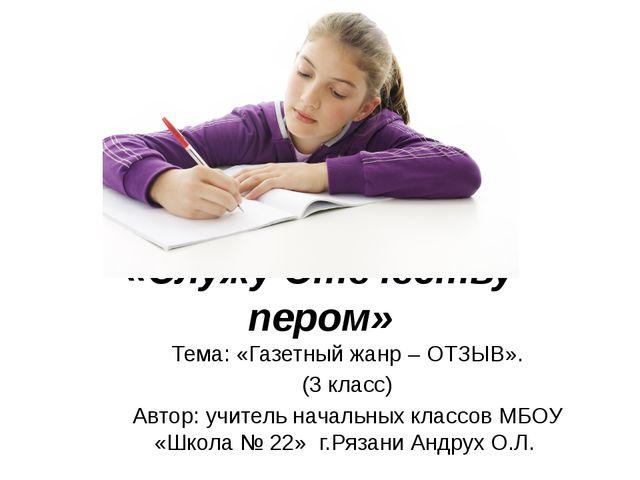 «Служу Отечеству пером» Тема: «Газетный жанр – ОТЗЫВ». (3 класс) Автор: учите...