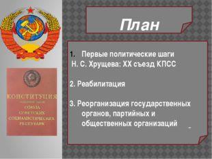 План Первые политические шаги Н. С. Хрущева: XX съезд КПСС 2. Реабилитация 3