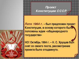 Проект Конституции СССР Лето 1964 г. – был предложен проект Конституции, в о