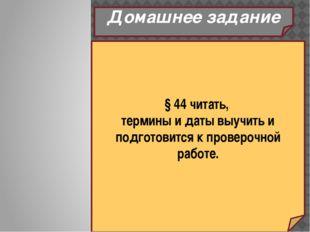 Домашнее задание § 44 читать, термины и даты выучить и подготовится к проверо