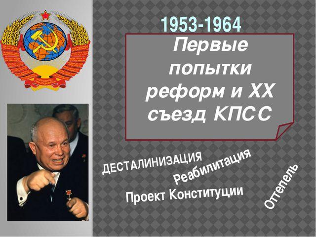 Первые попытки реформ и XX съезд КПСС 1953-1964 Проект Конституции ДЕСТАЛИНИЗ...