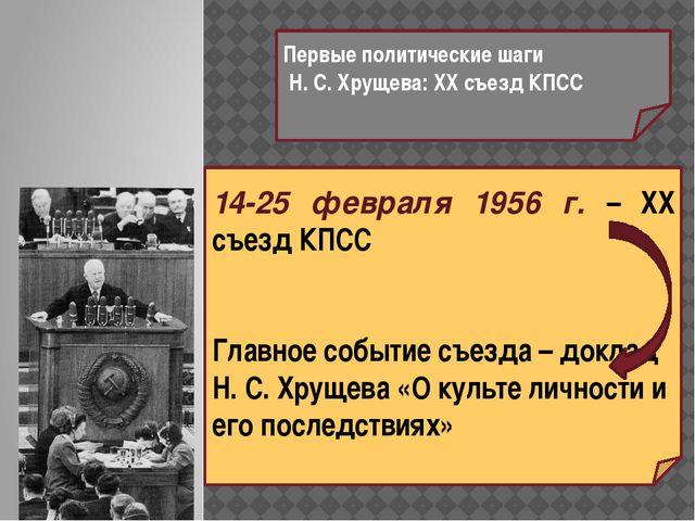 Первые политические шаги Н. С. Хрущева: XX съезд КПСС 14-25 февраля 1956 г. –...