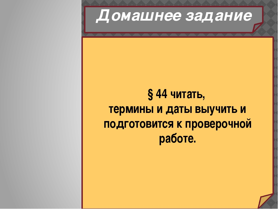 Домашнее задание § 44 читать, термины и даты выучить и подготовится к проверо...