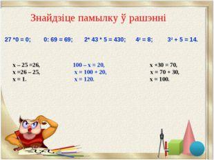 Знайдзіце памылку ў рашэннi х – 25 =26, 100 – х = 20, х +30 = 70, х =26 – 25,