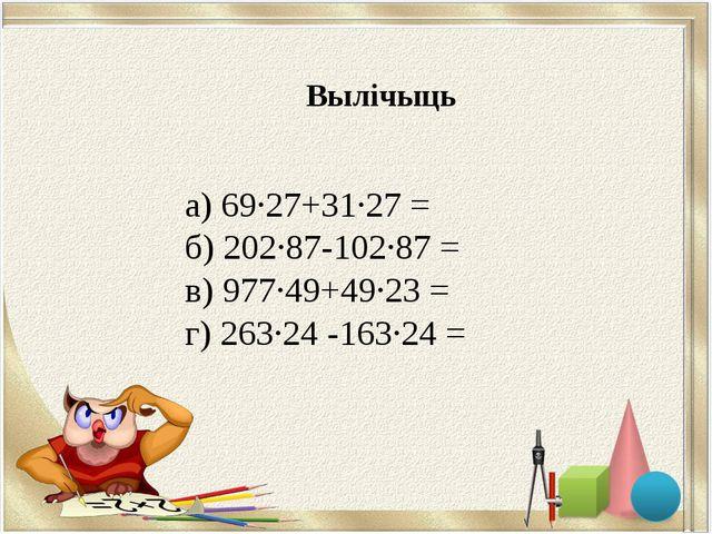 а) 69∙27+31∙27 = б) 202∙87-102∙87 = в) 977∙49+49∙23 = г) 263∙24 -163∙24 = Выл...