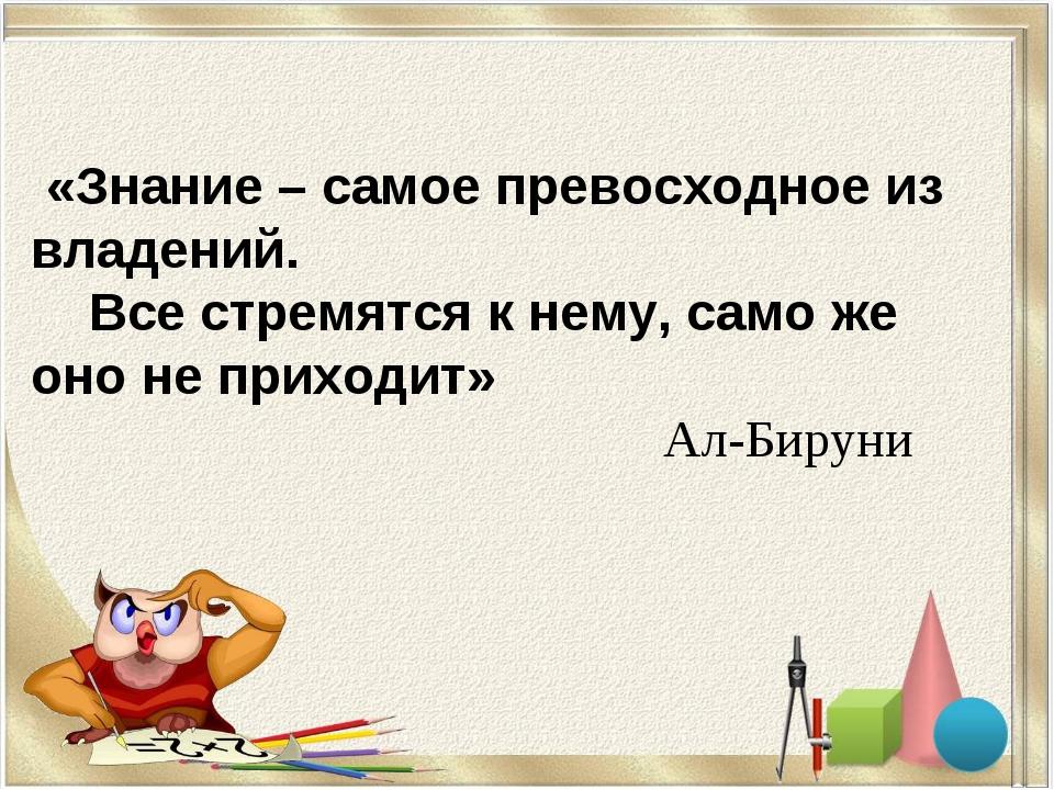 «Знание – самое превосходное из владений. Все стремятся к нему, само же оно...