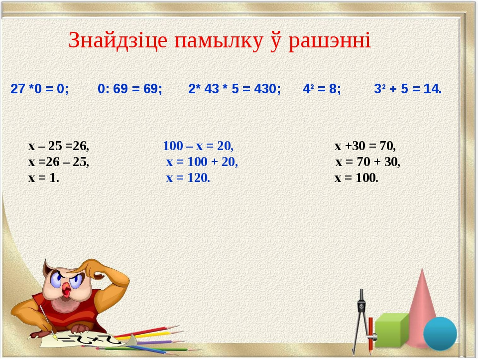 Знайдзіце памылку ў рашэннi х – 25 =26, 100 – х = 20, х +30 = 70, х =26 – 25,...