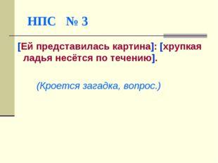 НПС № 3 [Ей представилась картина]: [хрупкая ладья несётся по течению]. (Кро