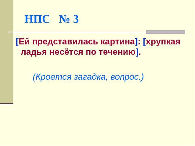 НПС № 3 [Ей представилась картина]: [хрупкая ладья несётся по течению]. (Кро...