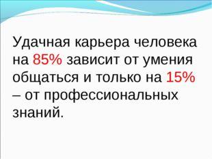 Удачная карьера человека на 85% зависит от умения общаться и только на 15% –