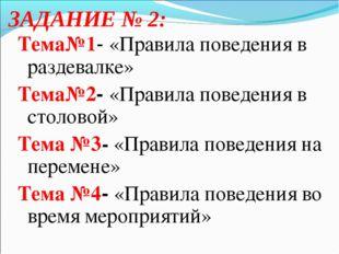 ЗАДАНИЕ № 2: Тема№1- «Правила поведения в раздевалке» Тема№2- «Правила поведе
