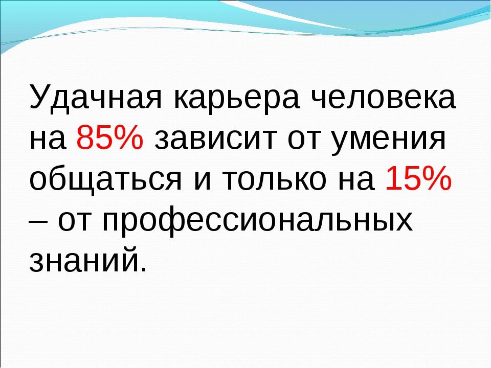 Удачная карьера человека на 85% зависит от умения общаться и только на 15% –...