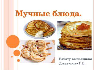 Мучные блюда. Работу выполнила: Джуварова Г.Б.