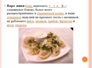 Варе́ники(укр.вареники,vɑˈrɛnɪ̞kɪ̞)— славянское блюдо, более всего распр