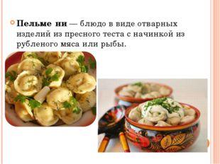 Пельме́ни—блюдо в виде отварных изделий из пресноготестас начинкой из руб