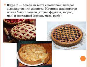 Пиро́г— блюдо из теста с начинкой, которое выпекается или жарится. Начинка д