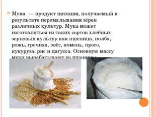 Мука́ — продукт питания, получаемый в результате перемалывания зёрен различны