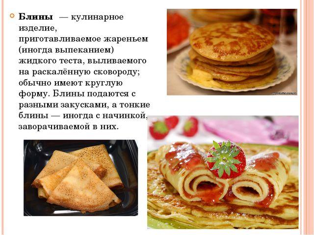 Блины́—кулинарное изделие, приготавливаемоежареньем (иногдавыпеканием) ж...