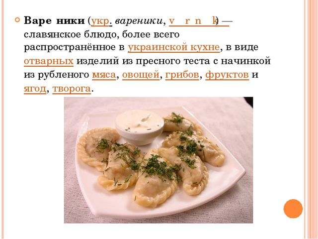 Варе́ники(укр.вареники,vɑˈrɛnɪ̞kɪ̞)— славянское блюдо, более всего распр...