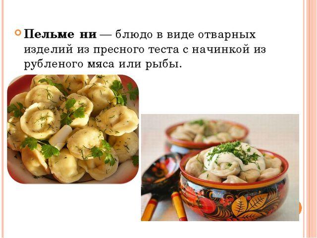 Пельме́ни—блюдо в виде отварных изделий из пресноготестас начинкой из руб...