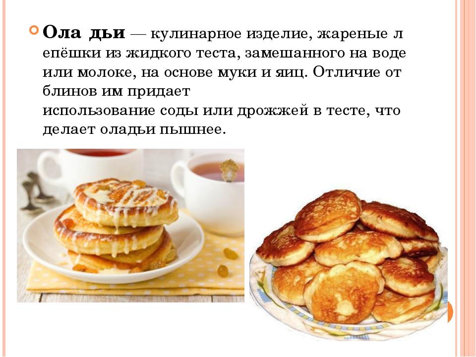 Ола́дьи—кулинарноеизделие,жареныелепёшки из жидкоготеста, замешанного н...