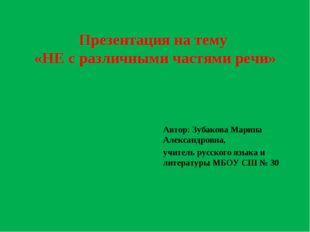 Презентация на тему «НЕ с различными частями речи» Автор: Зубакова Марина Але
