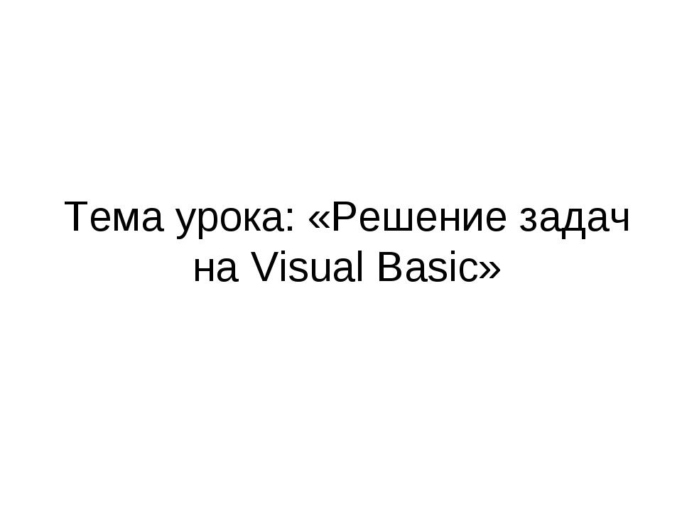 Тема урока: «Решение задач на Visual Basic»