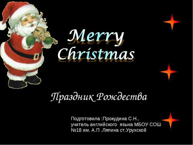 Праздник Рождества Подготовила :Прокудина С.Н., учитель английского языка МБО...