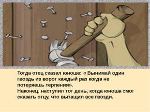 . Тогда отец сказал юноше: « Вынимай один гвоздь из ворот каждый раз когда не