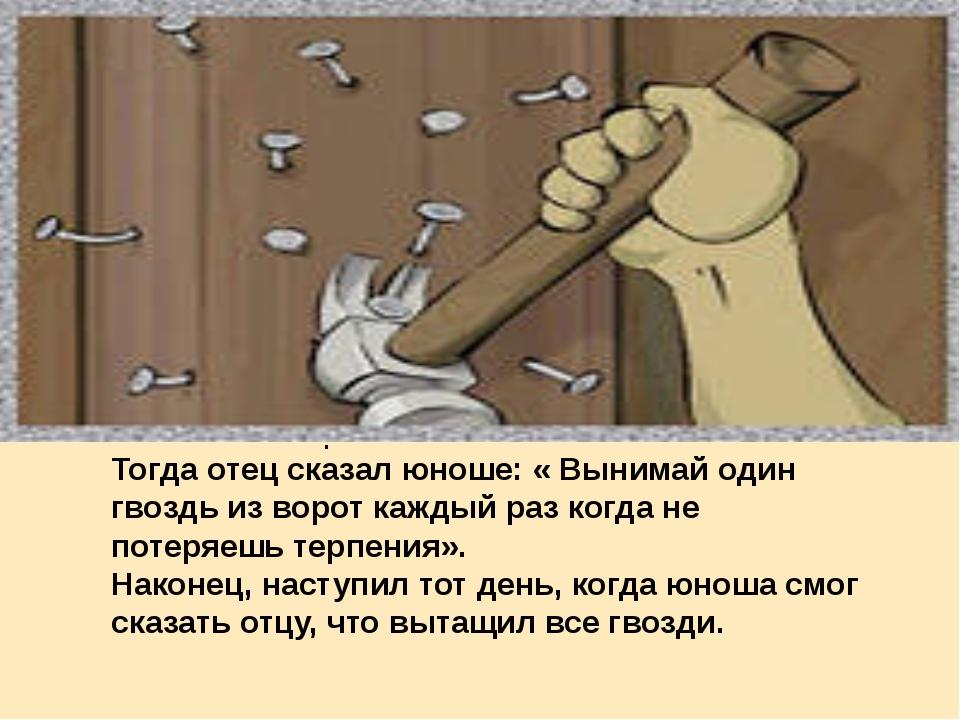 . Тогда отец сказал юноше: « Вынимай один гвоздь из ворот каждый раз когда не...