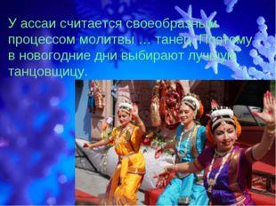 У ассаи считается своеобразным процессом молитвы … танец. Поэтому в новогодни