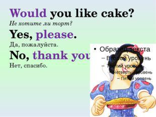 Would you like cake? Не хотите ли торт? Yes, please. Да, пожалуйста. No, than