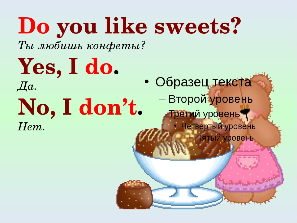 Do you like sweets? Ты любишь конфеты? Yes, I do. Да. No, I don't. Нет.