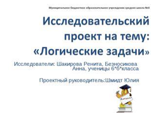 Исследователи: Шакирова Ренита, Безносикова Анна, ученицы 6*б*класса Проектны