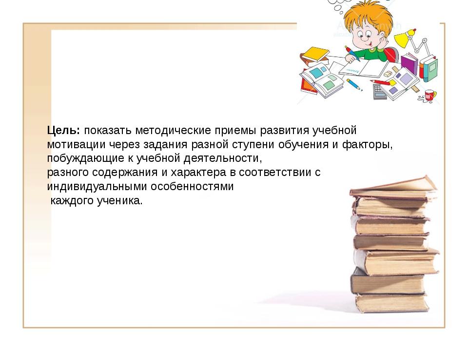 Цель: показать методические приемы развития учебной мотивации через задания р...
