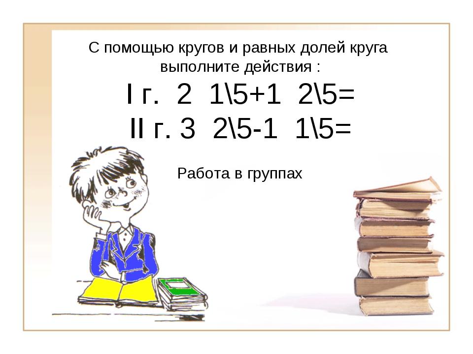 С помощью кругов и равных долей круга выполните действия : I г. 2 1\5+1 2\5=...