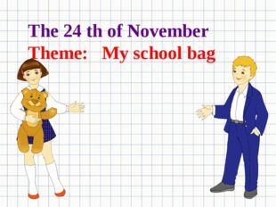 The 24 th of November Theme: My school bag