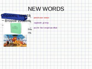 NEW WORDS pencil case- пенал copybook- дәптер рuzzle- бас қатырғыш ойын
