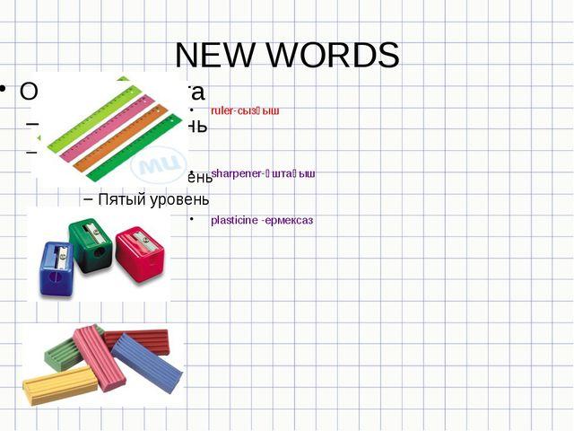 NEW WORDS ruler-cызғыш sharpener-ұштағыш plasticine -ермексаз