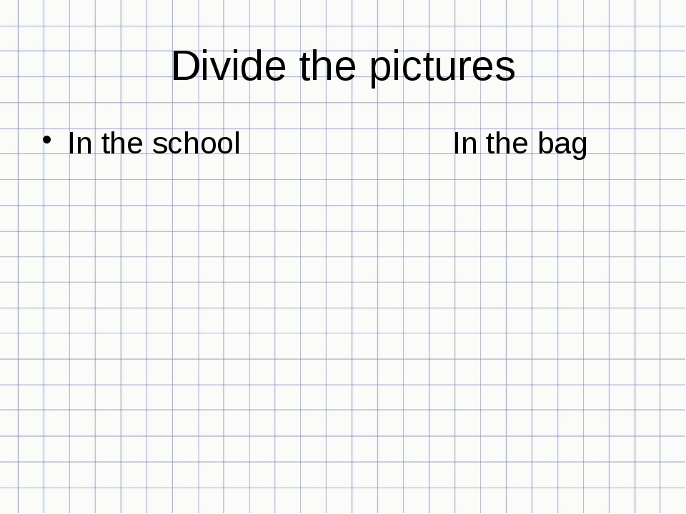 Divide the pictures In the school In the bag