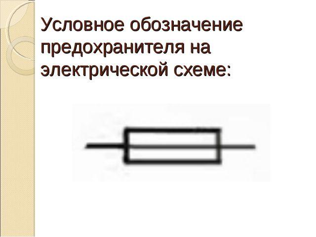 Условное обозначение предохранителя на электрической схеме: