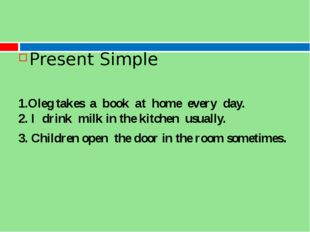 Present Simple 1.Oleg takes  a  book  at  home  every  day. 2. I  drink  mil