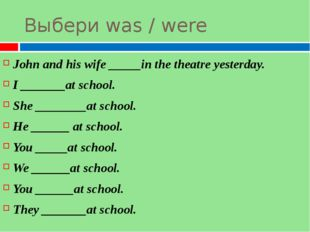 Выбери was / were John and his wife _____in the theatre yesterday. I _______a
