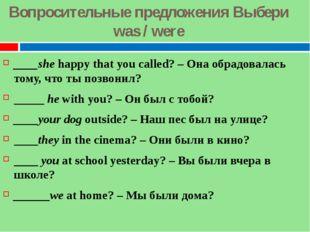 Вопросительные предложения Выбери was / were ____shehappy that you called? –