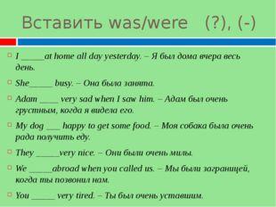 Вставить was/were (?), (-) I _____at home all day yesterday. – Я был дома вче
