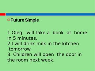 Future Simple. 1.Oleg   will take a  book  at  home   in 5 minutes. 2.I will